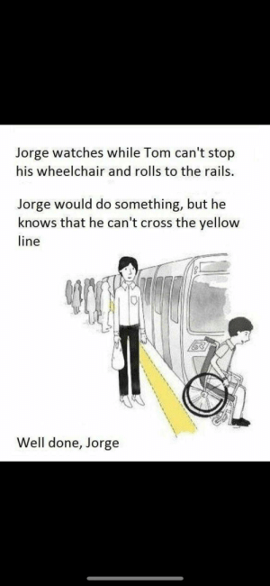 Reddit, Run, and Cross: Jorge watches while Tom can't stop  his wheelchair and rolls to the rails.  Jorge would do something, but he  knows that he can't cross the yellow  line  Well done, Jorge Run a train on that b***h