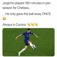 Chelsea, Memes, and Control: Jorginho played 180 minutes in pre-  season for Chelsea.  He only gave the ball away ONCE.  Always In Control  YOKOHA Excited to see him in EPL! 🙌