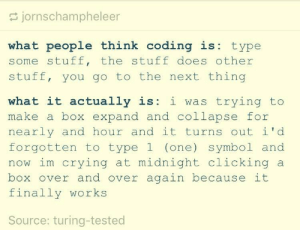 Crying, Stuff, and Midnight: jornschampheleer  what people think coding is: type  some stuff, the stuff does other  stuff, you go to the next thing  what it actually is: i was trying to  make a box expand and collapse for  nearly and hour and it turns out i d  forgotten to type1 (one) symbol and  now im crying at midnight clicking a  box over and over again because it  finally works  Source: turing-tested What people think coding is