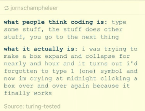 What people think coding is: jornschampheleer  what people think coding is: type  some stuff, the stuff does other  stuff, you go to the next thing  what it actually is: i was trying to  make a box expand and collapse for  nearly and hour and it turns out i'd  forgotten to type 1 (one) symbol and  now im crying at midnight clicking a  box over and over again because it  finally works  Source: turing-tested What people think coding is