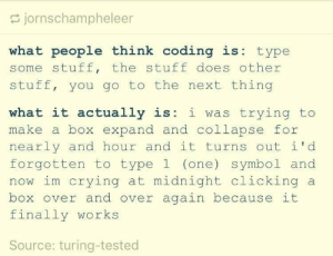 Crying, Stuff, and Midnight: jornschampheleer  what people think coding is type  some stuff, the stuff does other  stuff, you go to the next thing  what it actually is: i was trying to  make a box expand and collapse for  nearly and hour and it turns out id  forgotten to type1 (one) symbol and  now im crying at midnight clicking a  box over and over again because it  finally works  Source: turing-tested 👨🏻‍💻