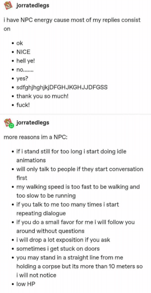 Inicio / Twitter: jorratedlegs  i have NPC energy cause most of my replies consist  on  ok  NICE  hell ye!  no.......  yes?  sdfghjhghjkjDFGHJKGHJJDFGSS  thank you so much!  fuck!  jorratedlegs  more reasons im a NPC:  if i stand still for too long i start doing idle  animations  will only talk to people if they start conversation  first  my walking speed is too fast to be walking and  too slow to be running  if you talk to me too many times i start  repeating dialogue  if you do a small favor for me i will follow you  around without questions  i will drop a lot exposition if you ask  sometimes i get stuck on doors  you may stand in a straight line from me  holding a corpse but its more than 10 meters so  i will not notice  low HP Inicio / Twitter