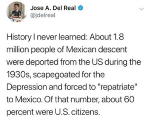 "Jose: Jose A. Del Real  @jdelreal  History I never learned: About 1.8  million people of Mexican descent  were deported from the US during the  1930s, scapegoated for the  Depression and forced to ""repatriate""  to Mexico. Of that number, about 60  percent were U.S. citizens.  >"