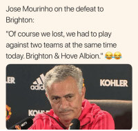 "😂😂 *it's a joke: Jose Mourinho on the defeat to  Brighton:  ""Of course we lost, we had to play  against two teams at the same time  today. Brighton & Hove Albion.""  OVe  ER  KOHLER  KOL 😂😂 *it's a joke"