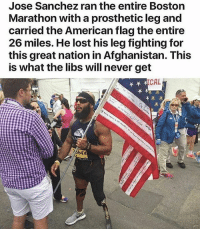 Memes, Respect, and Lost: Jose Sanchez ran the entire Boston  Marathon with a prosthetic leg and  carried the American flag the entire  26 miles. He lost his leg fighting for  this great nation in Afghanistan. This  is what the libs will never get  CAL Repost @fearlessnation.us・・・ Semper Fi Marine! bostonmarathon marines marine disabledvet usmc american badasses devildog boston marathon redwhiteandblue respect devotion