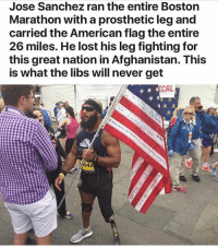 Memes, Lost, and Afghanistan: Jose Sanchez ran the entire Boston  Marathon with a prosthetic leg and  carried the American flag the entire  26 miles. He lost his legfighting for  this great nation in Afghanistan. This  is what the libs will never get  CAL 🇺🇸