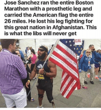 Memes, Lost, and Afghanistan: Jose Sanchez ran the entire Boston  Marathon with a prosthetic leg and  carried the American flag the entire  26 miles. He lost his leg fighting for  this great nation in Afghanistan. This  is what the libs will never get  CAL