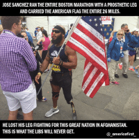 Guns, Memes, and Lost: JOSE SANCHEZ RAN THE ENTIRE BOSTON MARATHON WITHAPROSTHETIC LEG  AND CARRIEDTHEAMERICAN FLAG THE ENTIRE26 MILES.  CAL  5644  HE LOST HIS LEGFlGHTINGFORTHIS GREATNATION INAFGHANISTAN.  THIS IS WHATTHELIBS WILLNEVER GET.  americafirst Honor the veterans! americafirst buildthewall donaldtrump presidenttrump trump stopterrorism noislam illegalimmigration nojihad immigrationreform maga tcot deport illegal illegalimmigration liberals republican democrat liberallogic liberal conservative constitution resist stupidliberals stupiddemocrats donaldtrump trump2016 patriot trump guns