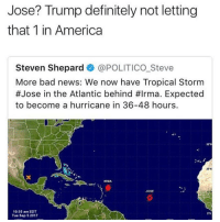 "Hurricane Jose 😳 https://t.co/EqlfgZrvUD: Jose? Trump definitely not letting  that 1 in America  Steven Shepard @POLITICO.Steve  More bad news: We now have Tropical Storm  #Jose in the Atlantic behind #Irma. Expected  to become a hurricane in 36-48 hours.  20""N  IRMA  Jose  31  10:55 am EDT  Tue Sep 52017  S""N Hurricane Jose 😳 https://t.co/EqlfgZrvUD"