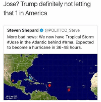 "America, Bad, and Definitely: Jose? Trump definitely not letting  that 1 in America  Steven Shepard @POLITICO_Steve  More bad news: We now have Tropical Storm  #Jose in the Atlantic behind #Irma. Expected  to become a hurricane in 36-48 hours.  URMA  Jost  10:55 am EDT  Tue Sep 5 2017  S""N Y'all wrong for this 😳😆"