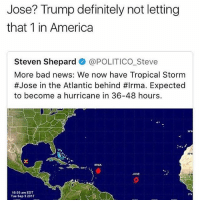 Who this mf 👀: Jose? Trump definitely not letting  that 1 in America  Steven Shepard @POLITICO Steve  More bad news: We now have Tropical Storm  #Jose in the Atlantic behind #Irma. Expected  to become a hurricane in 36-48 hours.  06%  200  Jost  10:55 am EDT  Tue Sep 52017  SN Who this mf 👀
