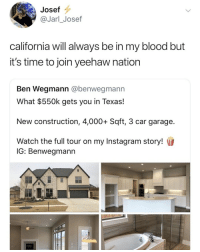 Instagram, California, and Texas: Josef  @Jarl_Josef  california will always be in my blood but  it's time to join yeehaw nation  Ben Wegmann @benwegmanın  What $550k gets you in Texas!  New construction, 4,000+ Sqft, 3 car garage.  Watch the full tour on my Instagram story!  IG: Benwegmann