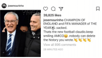 Jose Mourinho with message to Claudio Ranieri: josemourinho  o  39,825 likes  josemourinho CHAMPION OF  ENGLAND and FIFA MANAGER of THE  YEAR .sacked  Thats the new football claudio.keep  smiling AMICO nobody can delete  the history you wrote  View all 895 comments  28 MINUTES AGO Jose Mourinho with message to Claudio Ranieri