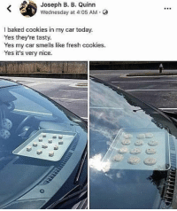 Baked, Cookies, and Fresh: Joseph B. B. Quinn  Wednesday at 4:05 AM  l baked cookies in my car today.  Yes they're tasty.  Yes my car smells like fresh cookies.  Yes it's very nice. Yum! https://t.co/KtjTNpKLlV