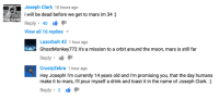 """Http, Mars, and Moon: Joseph Clark 10 hours ago  i will be dead before we get to mars im 34:)  THATS CO0  View all 16 replies  Lazorbolt 42 1 hour ago  GhostMonkey772 it's a mission to a orbit around the moon, mars is still far  Reply  CrustyZebra 1 hour ago  Hey Joseph! I'm currently 14 years old and I'm promising you, that the day humans  make it to mars, I'll pour myself a drink and toast it in the name of Joseph Clark.:)  Reply 2 <p>Gold in a heap of filth comments via /r/wholesomememes <a href=""""http://ift.tt/2mk7W3b"""">http://ift.tt/2mk7W3b</a></p>"""