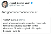 rustandruin:I'm LIVING.: Joseph Gordon-Levitt C  @hitRECordJoe  And good afternoon to you si  YA BOY GARAK @tcryla  good afternoon friends remember how much  tom hardy and joseph gordon-levitt's  characters flirted through all of inception  because i sure do rustandruin:I'm LIVING.