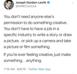 Just make something.. anything via /r/wholesomememes https://ift.tt/2YUWc5C: Joseph Gordon-Levitt  @hitRECordJoe  You don't need anyone else's  permission to do Something creative.  You don't have to have a job in a  specific industry to write a story or draw  a picture... or pick up a camera and take  picture or film something.  If you're ever feeling creative, just make  something... anything.  7:18 AM 8/8/19 Twitter Web App Just make something.. anything via /r/wholesomememes https://ift.tt/2YUWc5C