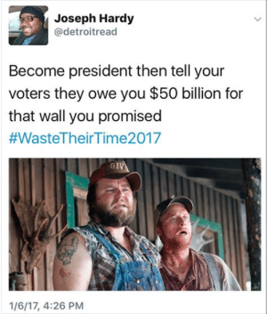 And we also takin you food stamps #meme #funny #blackpeopletwitter #lmao: Joseph Hardy  @detroitread  Become president then tell your  voters they owe you $50 billion for  that wall you promised  #WasteTheirTime2017  1/6/17, 4:26 PM And we also takin you food stamps #meme #funny #blackpeopletwitter #lmao
