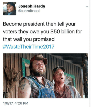 Owely: Joseph Hardy  @detroitread  Become president then tell your  voters they owe you $50 billion for  that wall you promised  #WasteTheir Tim e2017  GI  1/6/17, 4:26 PM
