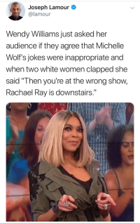 "Blackpeopletwitter, Jokes, and Rachael Ray: Joseph Lamour  @lamour  Wendy Williams just asked her  audience if they agree that Michelle  Wolf's jokes were inappropriate and  when two white women clapped she  said ""Then you're at the wrong show,  Rachael Ray is downstairs."" <p>Clapped back 👏🏿 (via /r/BlackPeopleTwitter)</p>"