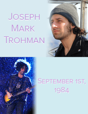 "fobedits: Joseph Mark ""Joe"" Trohman (born September 1, 1984) is an American musician, composer, and record producer. He is best known as the lead guitarist and backing vocalist of the American rock band Fall Out Boy, as well as the lead and rhythm guitarist for heavy metal supergroup The Damned Things.  Happy Birthday Joe! : JOSEPH  MARK  TROHMAN   SEPTEMBER 1ST,  1984  CA fobedits: Joseph Mark ""Joe"" Trohman (born September 1, 1984) is an American musician, composer, and record producer. He is best known as the lead guitarist and backing vocalist of the American rock band Fall Out Boy, as well as the lead and rhythm guitarist for heavy metal supergroup The Damned Things.  Happy Birthday Joe!"