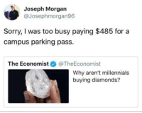 Sorry, Millennials, and The Economist: Joseph Morgan  @Josephmorgan96  Sorry, I was too busy paying $485 for a  campus parking pass  The Economist幸@TheEconomist  Why aren't millennials  buying diamonds?