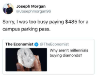 Sorry, Tumblr, and Millennials: Joseph Morgan  @Josephmorgan96  Sorry, I was too busy paying $485 for a  campus parking pass.  The Economist@TheEconomist  Why aren't millennials  buying diamonds? whitepeopletwitter:Priorities