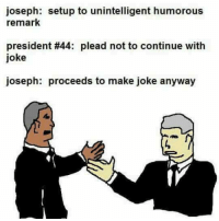 Funny, Shots Fired, and Joseph: joseph: setup to unintelligent humorous  remark  president #44: plead not to continue with  joke  joseph: proceeds to make joke anyway Shots fired