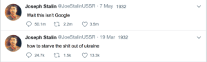 He finna starve those thots 😤😤 by VenomHost FOLLOW 4 MORE MEMES.: Joseph Stalin @JoeStalinUSSR 7 May 1932  Wait this isn't Google  ti 2.2m  50.1m  3.5m  Joseph Stalin @JoeStalinUSSR 19 Mar 1932  how to starve the shit out of ukraine  t 1.5k  24.7k  13.3k He finna starve those thots 😤😤 by VenomHost FOLLOW 4 MORE MEMES.