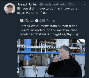 Bill Gates, Free, and Urban: Joseph Urban @hondadeal4vets 23h  Bill you didnt have to do this I have pure  clean water for free  Bill Gates @BillGates  l drank water made from human feces  Here's an update on the machine that  produced that water: b-gat.es/1hyEu2p The Donator