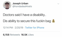 Who's grandpa is this?! 😂🤦♂️ @hondadeal4vets https://t.co/ZFbjrGobGI: Joseph Urban  @hondadeal4vets  Doctors said I have a disability.  Dis ability to secure this fuckin bag s  12:14 PM - 2/20/19 Twitter for iPhone  6,158 Retweets 16.5K Likes Who's grandpa is this?! 😂🤦♂️ @hondadeal4vets https://t.co/ZFbjrGobGI