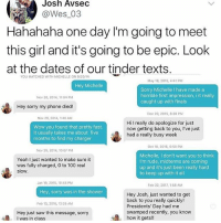 0 to 100, Anaconda, and Finals: Josh Avsec  @Wes 03  Hahahaha one day I'm going to meet  this girl and it's going to be epic. Look  at the dates of our tinder texts  YOU MATCHED WITH MICHELLE ON 9/20/14  May 18, 2015, 4:41 PM  Hey Michelle  Sorry Michelle I have made a  horrible first impression, i it really  caught up with finals  Nov 28, 2014, 11:04 PM  Hey sorry my phone died!  Dec 20, 2015, 8:30 PM  Nov 29, 2014, 1:40 AM  Wow you found that pretty fast  It usually takes me about five  months to find my charger  Hi I really do apologize for just  now getting back to you, l've just  had a really busy week  Oct 10, 2016, 9:50 PM  Nov 29, 2014, 10:07 PM  Yeah I just wanted to make sure it  was fully charged, 0 to 100 real  slow  Michelle, I don't want you to think  I'm rude, midterms are coming  up and it's just been really hard  to keep up with it all  Jan 19, 2015, 10:45 PM  Feb 22, 2017, 1:58 AM  Hey, sorry was in the shower  Hey Josh, just wanted to get  back to you really quickly!  Presidents' Day had me  swamped recently, you know  how it gets!!  Feb 13, 2015, 12:25 AM  Hey just saw this message, sorry  I was in class he's not gonna meet her if it's gonna take that long