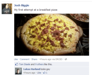 4 Hours: Josh Biggie  My first attempt at a breakfast pizza  Like · Comment · Share · 4 hours ago via DROID ·  O Tom Steele and 9 others like this.  Lukas Harland looks gay  4 hours ago · Like 1