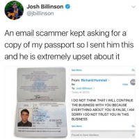 😂Damn, the Matt Damon passport is epic.: Josh Billinson  @jbillinson  An email scammer kept asking for a  copy of my passport so I sent him this  and he is extremely upset about it  See More  From: Richard Hummel>  Re:  To: Josh Billinson  Today at 05:55  RH  Hide  I DO NOT THINK THAT I WILL CONTINUE  THE BUSINESS WITH YOU BECAUSE  EVERYTHING ABOUT YOU IS FALSE, IANM  SORRY I DO NOT TRUST YOU IN THIS  BUSINESS  24  See More  Found in Sent Mailbox 😂Damn, the Matt Damon passport is epic.