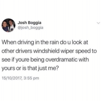 Driving, Funny, and Rain: Josh Boggia  josh boggia  When driving in the rain do u look at  other drivers windshield wiper speed to  see if youre being overdramatic with  yours or is that just me?  15/10/2017, 3:55 pm Why am I like this😖😂 imnottheonlyone