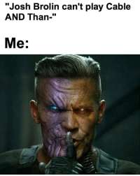 "Facts, Meme, and Memes: ""Josh Brolin can't play Cable  AND Than-""  Me: 