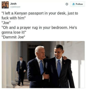 """Desk, Fuck, and Passport: Josh  Cjbillinson  #  Follow  """"I left a Kenyan passport in your desk, just to  fuck with him""""  """"Joe""""  """"Oh and a prayer rug in your bedroom. He's  gonna lose it!""""  """"Dammit Joe"""""""