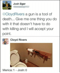 Cloyd Rivers: Josh  @CloydRivers a gun is a tool of  death... Give me one thing you do  with it that doesn't have to do  with killing and I will accept your  point.  Cloyd Rivers  Merica: 1 - Josh  : 0