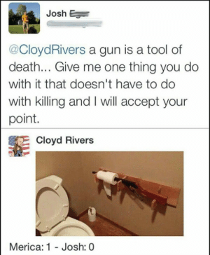 Checkmate atheists via /r/memes https://ift.tt/2OBj09B: Josh  @CloydRivers a gun is a tool of  death... Give me one thing you do  with it that doesn't have to do  with killing and I will accept your  point.  Cloyd Rivers  Merica: 1 - Josh  : 0 Checkmate atheists via /r/memes https://ift.tt/2OBj09B
