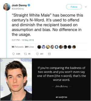 "fckmeintheassihatethisname: a-tergo-lupi: Just gonna leave this here 😊 : Josh Denny  @JoshDenny  Follow  ""Straight White Male"" has become this  century's N-Word. It's used to offend  and diminish the recipient based on  assumption and bias. No difference in  the usage.  3:27 PM 18 May 2018  03  95 Retweets 241 Likes   BOYFRI  If you're comparing the badness of  two words and you won't even say  one of them [the n-word], that's the  worse word  JohnMulaney  IRLFR  ID  RIl  AZ QUOTES fckmeintheassihatethisname: a-tergo-lupi: Just gonna leave this here 😊"