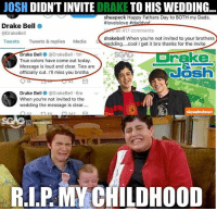 Drake, Drake Bell, and Fathers Day: JOSH  DIDNTINVITE  DRAKE TO HIS WEDDING  shuapeck Happy Fathers Day to BOTH my Dads.  ffloveislove #da  Drake Bell  a 417 comments  @Drake Bell  drakebell when you're not invited to your brothers  Tweets  Tweets & replies  Media  LA  edding... cool I get it bro thanks for the invite  rake  Drake Bell @DrakeBell 1m  True colors have come out today.  K  Message is loud and clear. Ties are  officially cut  I'll miss you brotha  18  Drake Bell @Drake Bell. 6m  When you're not invited to the  wedding the message is clear....  O 22  242  RIP MA CHILDHOOD Josh didn't invite Drake to his wedding, he didn't find a way.. 😭