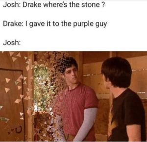 Drake, Purple, and Reality: Josh: Drake where's the stone ?  Drake: I gave it to the purple guy  Josh: Reality #54,978