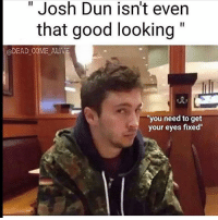 Josh: Josh Dun isn't even  that good looking  DEAD COME ALIVE  you need to get  your eyes fixed