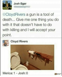 😂😂: Josh E  @CloydRivers a gun is a tool of  death... Give me one thing you do  with it that doesn't have to do  with killing and I will accept your  point.  E Cloyd Rivers  Merica: 1  Josh: 0 😂😂