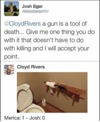 Me_irl: Josh E  @CloydRivers a gun is a tool of  death... Give me one thing you do  with it that doesn't have to do  with killing and I will accept your  point  Cloyd Rivers  Merica: 1 - Josh: 0 Me_irl