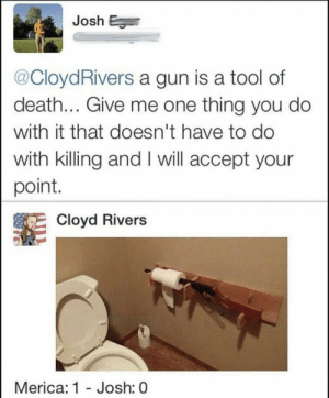 Dank, Memes, and Target: Josh E  @CloydRivers a gun is a tool of  death... Give me one thing you do  with it that doesn't have to do  with killing and I will accept your  point  Cloyd Rivers  Merica: 1 - Josh: 0 Me_irl by MussoIiniTorteIIini MORE MEMES
