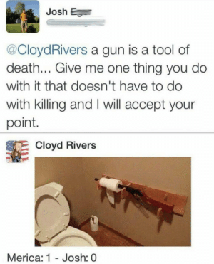 GoD BlEsS AmErIcA: Josh E  @CloydRivers a gun is a tool of  death... Give me one thing you do  with it that doesn't have to do  with killing and I will accept your  point.  Cloyd Rivers  Merica: 1 Josh: 0 GoD BlEsS AmErIcA