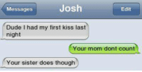 Doe, Dude, and Memes: Josh  Edit  Messages  Dude I had my first kiss last  night  Your mom dont count  Your sister does though