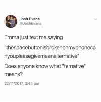"Text, British, and Anyone Know: Josh Evans  @JoshEvans_  Emma just text me saying  thespacebuttonisbrokenonmyphoneca  nyoupleasegivemeanalternative""  Does anyone know what ""ternative""  means?  22/11/2017, 3:45 pm Class😂"