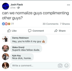 This is the kind of support we need to see: Josh Flack  2 hrs  can we normalize guys complimenting  other guys?  30 Comments 7 Shares  Like  Share  Comment  Danny Robinson  Hey, you're killin it my guy  Waka Orenji  Superb idea fellow dude.  Kyle Key  Nice dick, homie  Write a comment... This is the kind of support we need to see